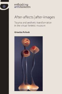After affects / After images: Trauma and Aesthetic Transformation in the Virtual Feminist Museum (Rethinking Art's Histories): Griselda Pollock: 9780719087981: Books