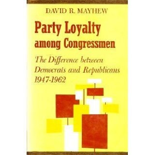 Party Loyalty among Congressmen: The Difference between Democrats and Republicans, 1947 1962 (Harvard Political Studies): David R. Mayhew: 9780674655508: Books