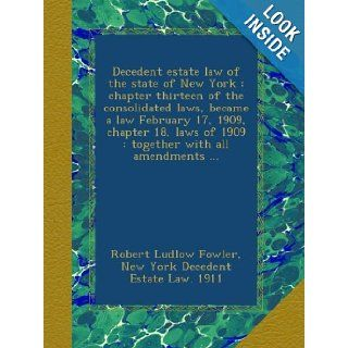 Decedent estate law of the state of New York : chapter thirteen of the consolidated laws, became a law February 17, 1909, chapter 18, laws of 1909 : together with all amendments: Robert Ludlow Fowler, New York Decedent Estate Law. 1911: Books