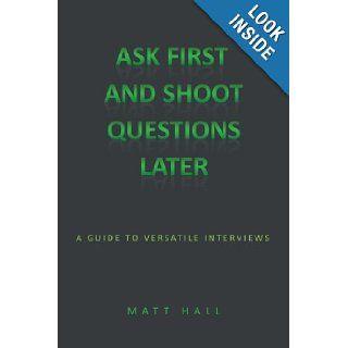Ask First & Shoot Questions Later A Guide to Versatile Interviews Matt Hall 9781438985077 Books
