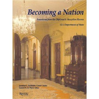 Becoming a Nation: Americana from the Diplomatic Reception Rooms, U.S. Department of State: Jonathan L. Fairbanks, Gerald W. R. Ward, United States Department of State: 9780847825844: Books
