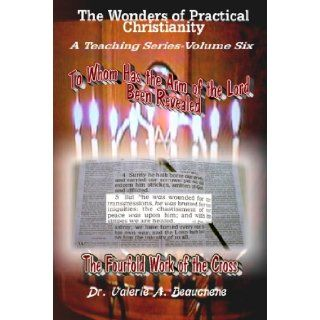 To Whom Has the Arm of the Lord Been Revealed (Wonders of Practical Christianity: A Teaching): Valerie A. Beauchene: 9781598794304: Books