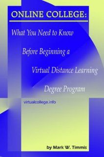 Online College: What You Need to Know Before Beginning a Virtual Distance Learning Degree Program: Mark W. Timmis: 9781418411534: Books