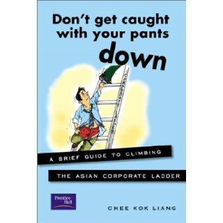Don't Get Caught With Your Pants Down: A Brief Guide to Climbing the Asian Corporate Ladder: Chee Kok Liang: 9780130661968: Books