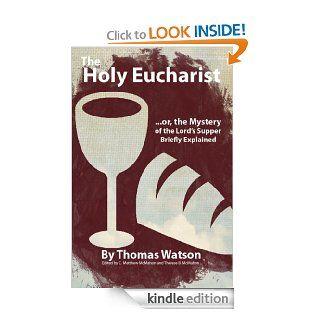 The Holy Eucharist, or, the Mystery of the Lord's Supper Briefly Explained eBook: Thomas Watson, C. Matthew McMahon, Therese B. McMahon: Kindle Store