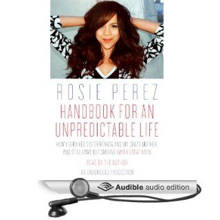 Handbook for an Unpredictable Life How I Survived Sister Renata and My Crazy Mother, and Still Came Out Smiling (with Great Hair) (Audible Audio Edition) Rosie Perez Books