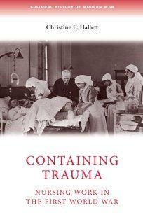 Containing Trauma Nursing Work in the First World War (Cultural History of Modern War) (9780719079580) Christine E. Hallett Books