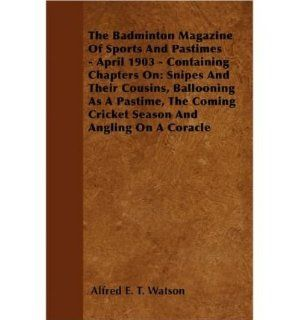 The Badminton Magazine Of Sports And Pastimes   April 1903   Containing Chapters On: Snipes And Their Cousins, Ballooning As A Pastime, The Coming Cricket Season And Angling On A Coracle (Paperback)   Common: By (author) Alfred E. T. Watson: 0884583173135: