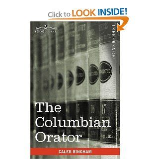 The Columbian Orator Containing a Variety of Original and Selected Pieces Together With Rules Calculated to Improve Youth and Others in the Ornamental and Useful Art of Eloquence (9781605202952) Caleb Bingham Books