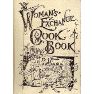 The Woman's Exchange Cook Book A New and Complete American Culinary Encyclopedia Containing Facts Worth Knowing, Health Suggestions, Care of the Sick, Table Etiquette, Dinner Giving, Menus, Household, Toilet and Cooking Recipes (Completely Unabridged