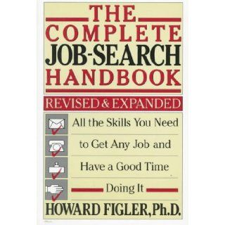 Complete Job Search Handbook: All the Skills You Need to Get Any Job and Have a Good Time Doing It (Owl Books): Howard Figler: 9780805005370: Books