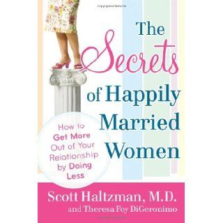 The Secrets of Happily Married Women: How to Get More Out of Your Relationship by Doing Less: Scott Haltzman, Theresa Foy DiGeronimo: 9780470401804: Books