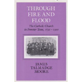 Through Fire and Flood: The Catholic Church in Frontier Texas, 1836 1900 (Centennial Series of the Association of Former Students Texas A & M University): James Talmadge Moore: 9781585440764: Books