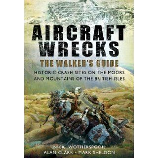 AIRCRAFT WRECKS A WALKER'S GUIDE Historic Crash sites on the Moors and Mountains of the British Isles C N Wotherspoon, Alan Clark, Mark Sheldon Mark 9781781594735 Books