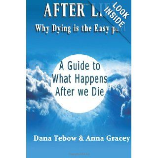 Afterlife: Why Dying Is The Easy Part: A Guide To What Happens After We Die: Dana Tebow, Anna Gracey: 9781481023344: Books