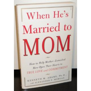 When He's Married to Mom: How to Help Mother Enmeshed Men Open Their Hearts to True Love and Commitment: Ph.D. Kenneth M. Adams Ph.D., Alexander P. Morgan: 9780743291385: Books