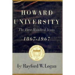 Howard University: the first hundred years, 1867 1967, : Rayford Whittingham Logan: Books