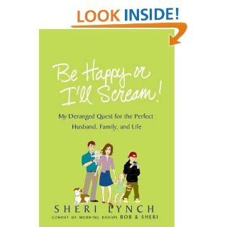 Be Happy or I'll Scream My Deranged Quest for the Perfect Husband, Family, and Life Sheri Lynch Books
