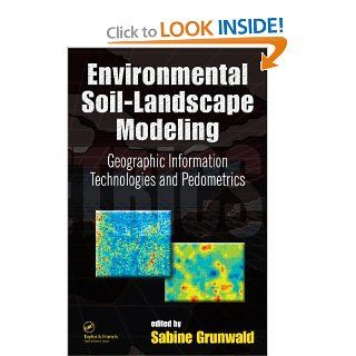 Environmental Soil Landscape Modeling: Geographic Information Technologies and Pedometrics (Books in Soils, Plants, and the Environment): Sabine Grunwald: 9780824723897: Books