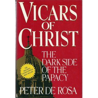 Vicars of Christ: the Dark Side of the Papacy: Peter De Rosa: 9780517570272: Books