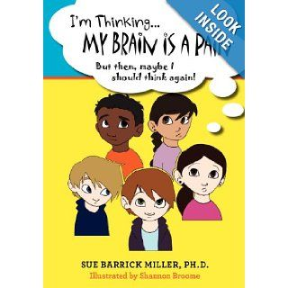 I'm ThinkingMy Brain Is a Pain: But then, maybe I should think again!: Sue Barrick Miller Ph.D., Shannon Broome: 9781456414511: Books