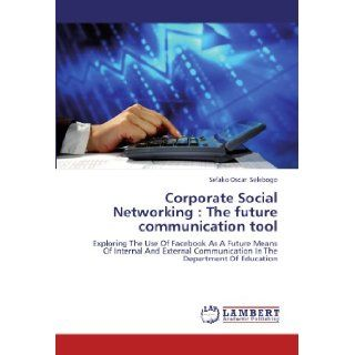 Corporate Social Networking : The future communication tool: Exploring The Use Of Facebook As A Future Means Of Internal And External Communication In The Department Of Education: Sefako Oscar Selebogo: 9783848439508: Books