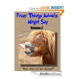 Funny Things Animals Might Say, Volume 2, A Children's Humorous Animal Picture Book with Funny Interactive Captions for Ages 4 8 and Ages 9 12   Kindle edition by Kitty and Puppy Love, Funny Animal Pictures. Humor & Entertainment Kindle eBooks @ .