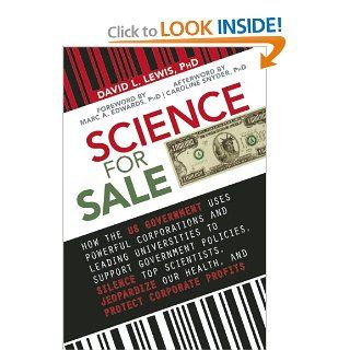 Science for Sale: How the US Government Uses Powerful Corporations and Leading Universities to Support Government Policies, Silence Top Scientists, Jeopardize Our Health, and Protect Corporate Profits (9781626360716): David L. Lewis PhD: Books