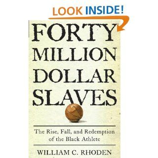 Forty Million Dollar Slaves: The Rise, Fall, and Redemption of the Black Athlete: William C. Rhoden: 9780609601204: Books