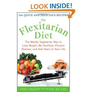 The Flexitarian Diet: The Mostly Vegetarian Way to Lose Weight, Be Healthier, Prevent Disease, and Add Years to Your Life: Dawn Jackson Blatner: 9780071549578: Books