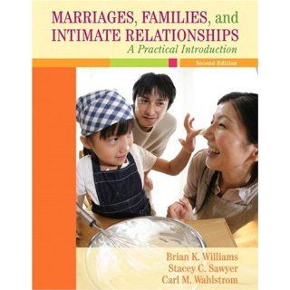 Marriages, Families, and Intimate Relationships: A Practical Introduction (2nd Edition): Brian K. Williams, Stacey C. Sawyer, Carl M. Wahlstrom: 9780205521456: Books
