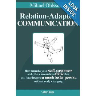 Relation Adapted Communication How to make your staff, customers and others around you think that you have become a much better person, without really changing Mikael Ohlsson, Toni Goffe, Eva Vowden, Peter Vowden 9789963998906 Books
