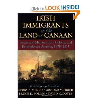 Irish Immigrants in the Land of Canaan: Letters and Memoirs from Colonial and Revolutionary America, 1675 1815: Kerby A. Miller, Arnold Schrier, Bruce D. Boling, David N. Doyle: 9780195154894: Books