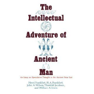 The Intellectual Adventure of Ancient Man: An Essay of Speculative Thought in the Ancient Near East (Oriental Institute Essays) by Henri Frankfort, H. A. Frankfort, John A. Wilson, Thorkild J [1977]: Books
