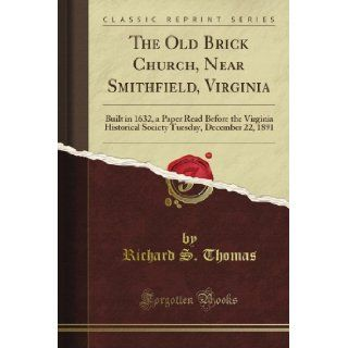 The Old Brick Church, Near Smithfield, Virginia: Built in 1632, a Paper Read Before the Virginia Historical Society Tuesday, December 22, 1891 (Classic Reprint): Richard S. Thomas: Books