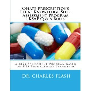 Opiate Prescriptions Legal Knowledge Self Assessment Program LKSAP Question Book A Risk Assessment Program base on nearly 100 years of Legal and Drug Enforcement Standards. Dr. Charles Flash 9781478263999 Books