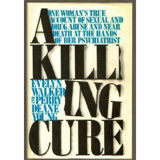 A Killing Cure   One Woman's True Account of sexual and Drug abuse and Near Death at the Hands of Her Psychiatrist: evelyn walker and perry deane young: Books