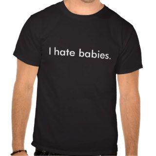 I hate babies. t shirt