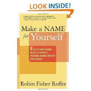Make a Name for Yourself: 8 Steps Every Woman Needs to Create a Personal Brand Strategy for Success: Robin Fisher Roffer: 9780767904926: Books
