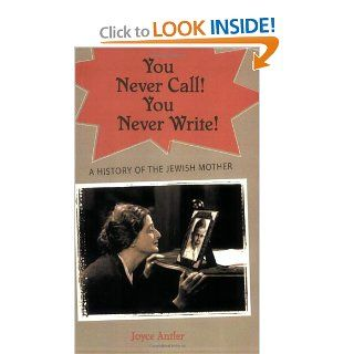 You Never Call! You Never Write!: A History of the Jewish Mother (9780195341430): Joyce Antler: Books