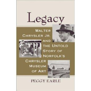 Legacy: Walter Chrysler Jr. and the Untold Story of Norfolk's Chrysler Museum of Art: Peggy Earle: 9780813927183: Books