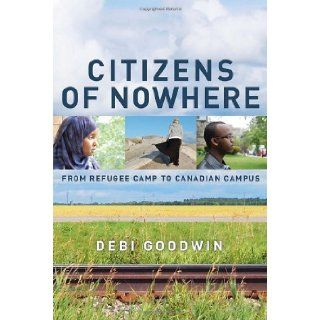 Citizens of Nowhere: From Refugee Camp to Canadian Campus: Debi Goodwin: 9780385667234: Books