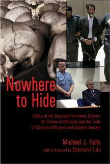 Nowhere to Hide: Defeat of the Sovereign Immunity Defense for Crimes of Genocide and the Trials of Slobodan Milosevic and Saddam Hussein (Teaching Texts in Law and Politics) (9780820478357): Michael J. Kelly, Desmond Tutu: Books
