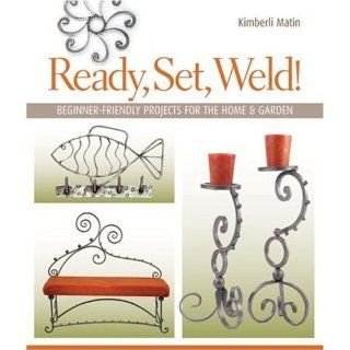Ready, Set, Weld!: Beginner Friendly Projects for the Home & Garden: Kimberli Matin: 9781600592621: Books