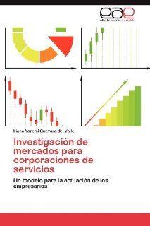 Investigaci�n de mercados para corporaciones de servicios: Un modelo para la actuaci�n de los empresarios (Spanish Edition) (9783848458257): Iliana Yaremi Guevara del Valle: Books