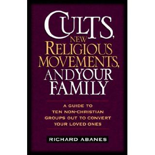 Cults, New Religious Movements, and Your Family: A Guide to Ten Non Christian Groups Out to Convert Your Loved Ones: Richard Abanes: 9780891079811: Books