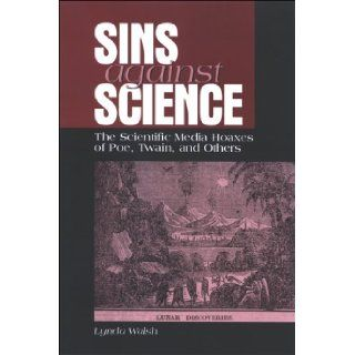 Sins Against Science: The Scientific Media Hoaxes of Poe, Twain, And Others (Suny Series Studies in Scientific and Technical Communication) (9780791468777): Lynda Walsh: Books