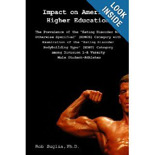 "Impact On American Higher Education: Prevalence Of The ""Eating Disorder Not Otherwise Specified"" Category Among Male College Athletes: Rob Suglia Ph.D.: 9781441450012: Books"