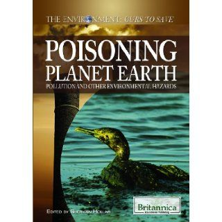 Poisoning Planet Earth: Pollution and Other Environmental Hazards (The Environment: Ours to Save): Sherman Hollar: 9781615305087: Books