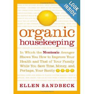 Organic Housekeeping: In Which the Non Toxic Avenger Shows You How to Improve Your Health and That of Your Family, While You Save Time, Money, and, Perhaps, Your Sanity: Ellen Sandbeck: Books